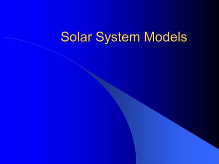 Solar System Models Geocentric Model Earth Centered Moon, Sun, Planets, and Stars revolve around the Earth Feels right No observed parallax of stars.