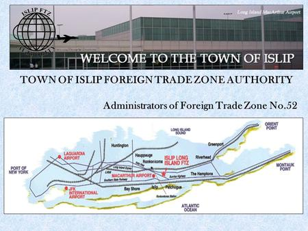TOWN OF ISLIP FOREIGN TRADE ZONE AUTHORITY Administrators of Foreign Trade Zone No.52.