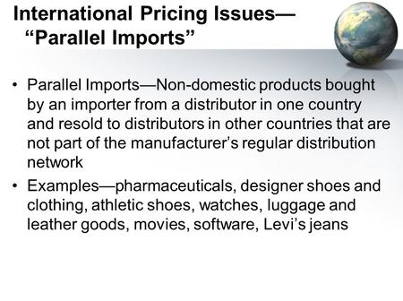 "International Pricing Issues— ""Parallel Imports"" Parallel Imports—Non-domestic products bought by an importer from a distributor in one country and resold."