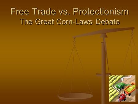 Free Trade vs. Protectionism The Great Corn-Laws Debate.