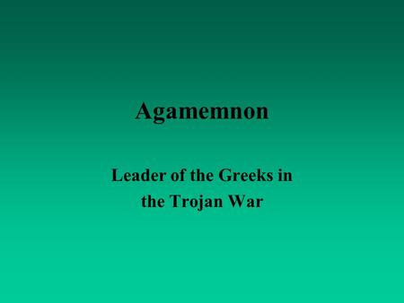 Agamemnon Leader of the Greeks in the Trojan War.