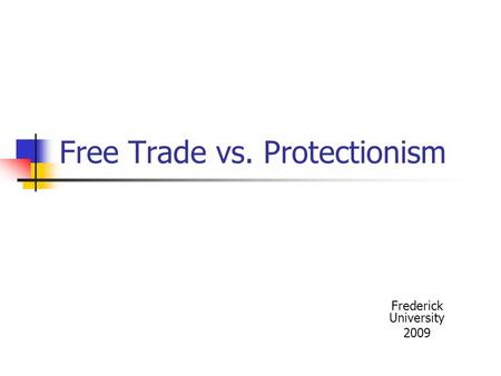 Free Trade vs. Protectionism Frederick University 2009.