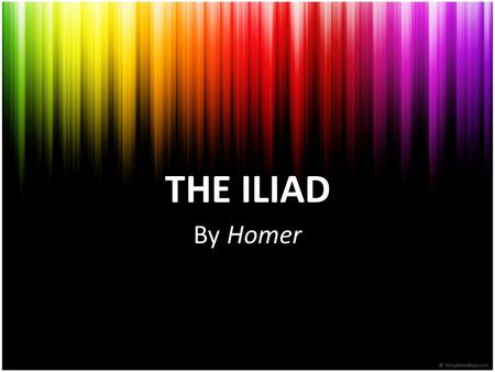 THE ILIAD By Homer. HOMER -The legendary ancient Greek epic poet -Said to be the author of The Iliad and the Odyssey -Is supposed to be blind, guided.