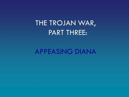 THE TROJAN WAR, PART THREE: APPEASING DIANA. Remember: Paris, a prince of Troy, has taken Helen, the wife of Menelaus, king of Sparta. All of Greece has.
