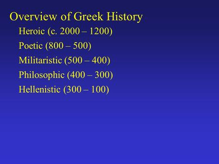 Overview of Greek History Heroic (c. 2000 – 1200) Poetic (800 – 500) Militaristic (500 – 400) Philosophic (400 – 300) Hellenistic (300 – 100)