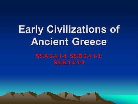 Early Civilizations of Ancient Greece SS.A.2.4.1-4; SS.B.2.4.1-3; SS.B.1.4.1-4.