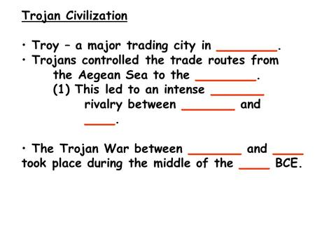 Trojan Civilization Troy – a major trading city in ________. Trojans controlled the trade routes from the Aegean Sea to the ________. (1) This led to an.