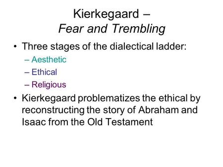 Kierkegaard – Fear and Trembling Three stages of the dialectical ladder: –Aesthetic –Ethical –Religious Kierkegaard problematizes the ethical by reconstructing.