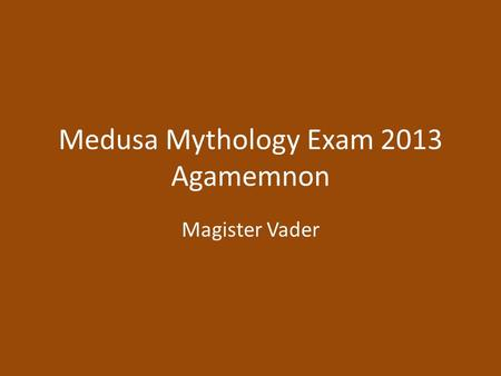 Medusa Mythology Exam 2013 Agamemnon Magister Vader.