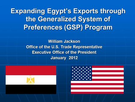 Expanding Egypt's Exports through the Generalized System of Preferences (GSP) Program William Jackson Office of the U.S. Trade Representative Executive.