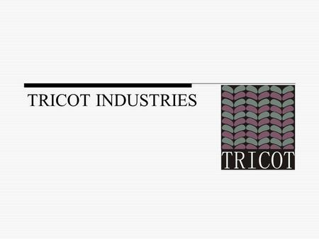TRICOT INDUSTRIES. OUR VISION  To achieve excellence in quality of product and service  To give clients the best in terms of what they want and when.