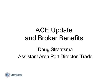 ACE Update and Broker Benefits Doug Straatsma Assistant Area Port Director, Trade.