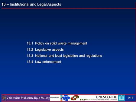13 – 13 – Institutional and Legal Aspects 1/14 13.1 Policy on solid waste management 13.2 Legislative aspects 13.3 National and local legislation and regulations.