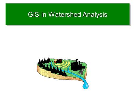 GIS in Watershed Analysis. Why watershed Analysis with GIS? Concepts Important datasets Analysis Tools.