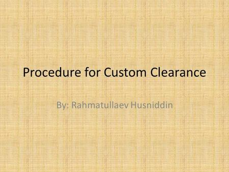 Procedure for Custom Clearance By: Rahmatullaev Husniddin.