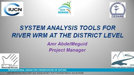 INTERNATIONAL UNION FOR CONSERVATION OF NATURE SYSTEM ANALYSIS TOOLS FOR RIVER WRM AT THE DISTRICT LEVEL Amr AbdelMeguid Project Manager CENTRE FOR ENVIRONMENT.