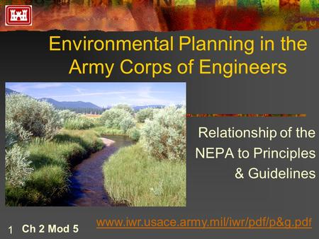 1 Environmental Planning in the Army Corps of Engineers Ch 2 Mod 5 Relationship of the NEPA to Principles & Guidelines www.iwr.usace.army.mil/iwr/pdf/p&g.pd.