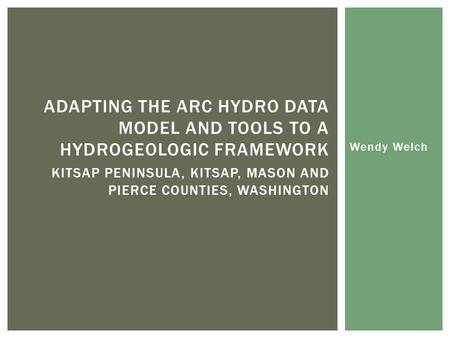 Wendy Welch ADAPTING THE ARC HYDRO DATA MODEL AND TOOLS TO A HYDROGEOLOGIC FRAMEWORK KITSAP PENINSULA, KITSAP, MASON AND PIERCE COUNTIES, WASHINGTON.