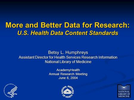 More and Better Data for Research: U.S. Health Data Content Standards Betsy L. Humphreys Assistant Director for Health Services Research Information National.