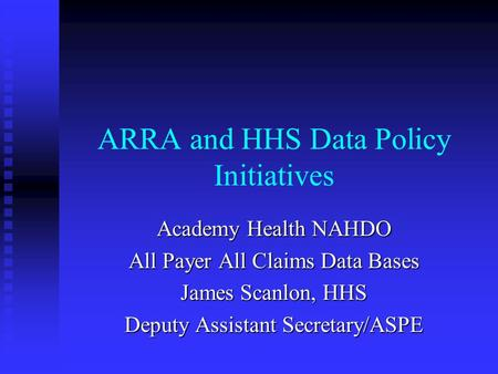 ARRA and HHS Data Policy Initiatives Academy Health NAHDO All Payer All Claims Data Bases James Scanlon, HHS Deputy Assistant Secretary/ASPE.