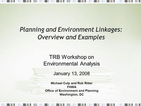 Planning and Environment Linkages: Overview and Examples TRB Workshop on Environmental Analysis January 13, 2008 Michael Culp and Rob Ritter FHWA Office.