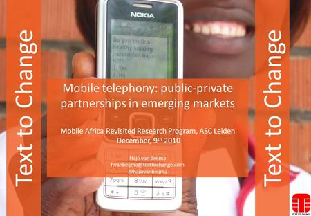 Text to Change <strong>Mobile</strong> telephony: public-private partnerships in emerging markets <strong>Mobile</strong> Africa Revisited Research Program, ASC Leiden December, 9 th 2010.
