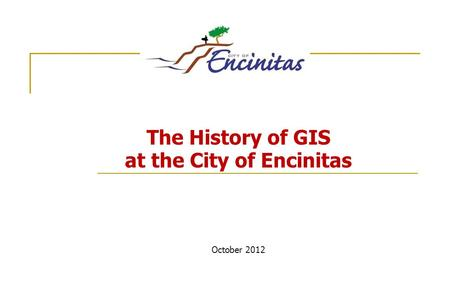 The History of GIS at the City of Encinitas October 2012.
