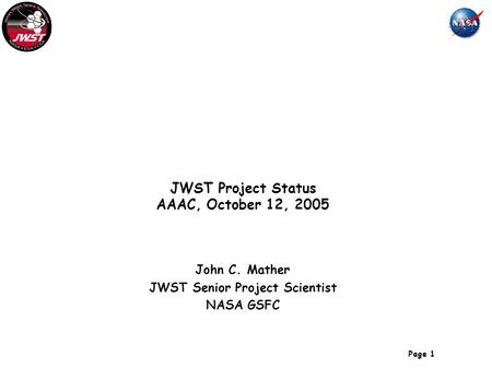 Page 1 JWST Project Status AAAC, October 12, 2005 John C. Mather JWST Senior Project Scientist NASA GSFC.