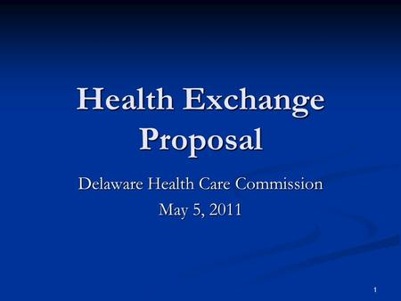 1 Health Exchange Proposal Delaware Health Care Commission May 5, 2011.