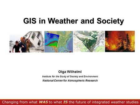 GIS in Weather and Society Olga Wilhelmi Institute for the Study of Society and Environment National Center for Atmospheric Research.
