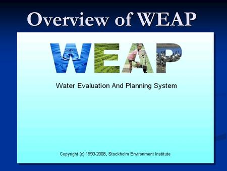 Overview of WEAP. Water Evaluation and Planning System WEAP A generic, object-oriented, programmable, integrated water resources management modelling.