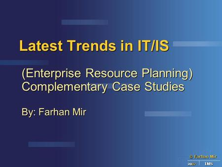 © Farhan Mir 2007 IMS Latest Trends in IT/IS (Enterprise Resource Planning) Complementary Case Studies By: Farhan Mir.