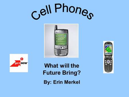 What will the Future Bring? By: Erin Merkel. Cell Phones are a major advantage in today's society. Without the invention of this technology there would.