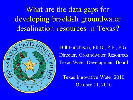 What are the data gaps for developing brackish groundwater desalination resources in Texas? Bill Hutchison, Ph.D., P.E., P.G. Director, Groundwater Resources.
