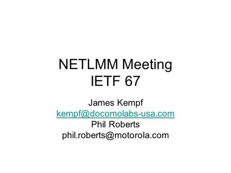 NETLMM Meeting IETF 67 James Kempf Phil Roberts