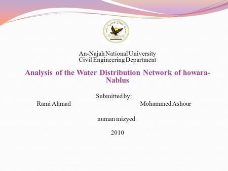An-Najah National University Civil Engineering Department Analysis of the Water Distribution Network of howara- Nablus Submitted by: Rami Ahmad Mohammed.