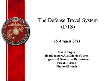 The Defense Travel System (DTS) David Fuqua Headquarters, U.S. Marine Corps Programs & Resources Department Fiscal Division Finance Branch 15 August 2011.