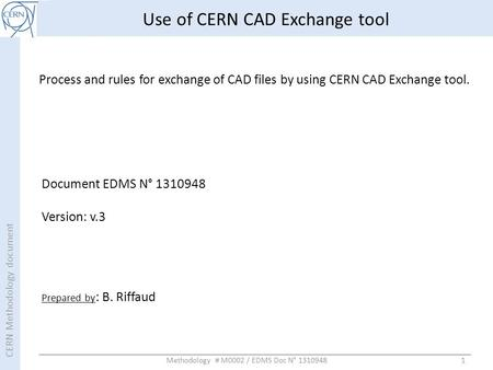 CERN Methodology document 1 Use of CERN CAD Exchange tool Process and rules for exchange of CAD files by using CERN CAD Exchange tool. Prepared by : B.