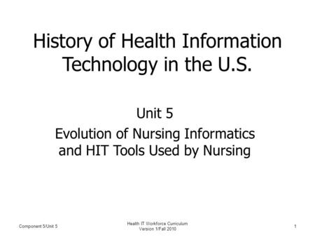 Component 5/Unit 5 Health IT Workforce Curriculum Version 1/Fall 2010 1 History of Health Information Technology in the U.S. Unit 5 Evolution of Nursing.