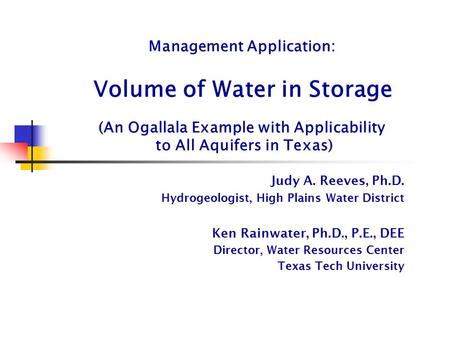 Management Application: Volume of Water in Storage (An Ogallala Example with Applicability to All Aquifers in Texas) Judy A. Reeves, Ph.D. Hydrogeologist,