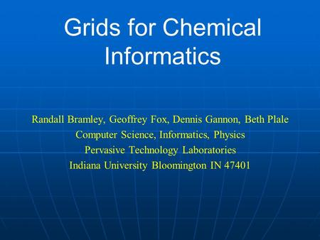 Grids for Chemical Informatics Randall Bramley, Geoffrey Fox, Dennis Gannon, Beth Plale Computer Science, Informatics, Physics Pervasive Technology Laboratories.