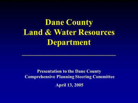 Dane County Land & Water Resources Department Presentation to the Dane County Comprehensive Planning Steering Committee April 13, 2005.