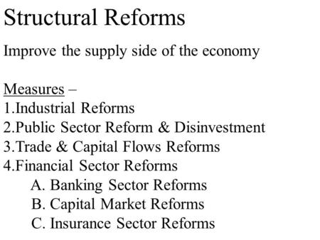 Structural Reforms Improve the supply side of the economy Measures – 1.Industrial Reforms 2.Public Sector Reform & Disinvestment 3.Trade & Capital Flows.