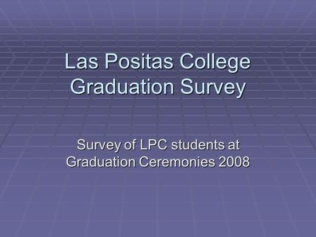 Las Positas College Graduation Survey Survey of LPC students at Graduation Ceremonies 2008.