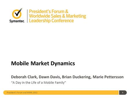 "President's Forum and WSML 2012 Mobile Market Dynamics Deborah Clark, Dawn Davis, Brian Duckering, Marie Pettersson 1 ""A Day in the Life of a Mobile Family"""