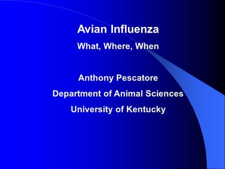 Avian Influenza What, Where, When Anthony Pescatore Department of Animal Sciences University of Kentucky.