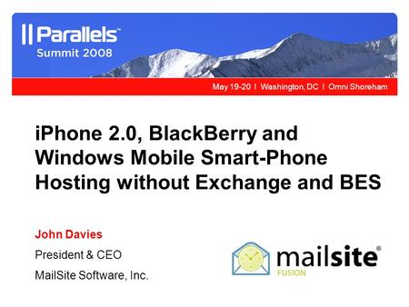 May 19-20 l Washington, DC l Omni Shoreham iPhone 2.0, BlackBerry and Windows Mobile Smart-Phone Hosting without Exchange and BES John Davies President.