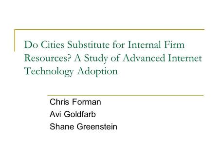 Do Cities Substitute for Internal Firm Resources? A Study of Advanced Internet Technology Adoption Chris Forman Avi Goldfarb Shane Greenstein.