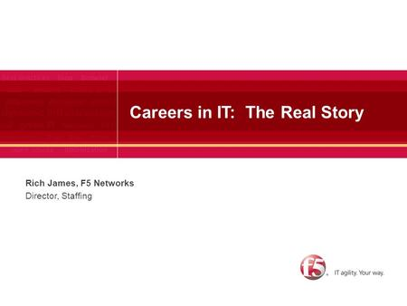 Careers in IT: The Real Story Rich James, F5 Networks Director, Staffing.