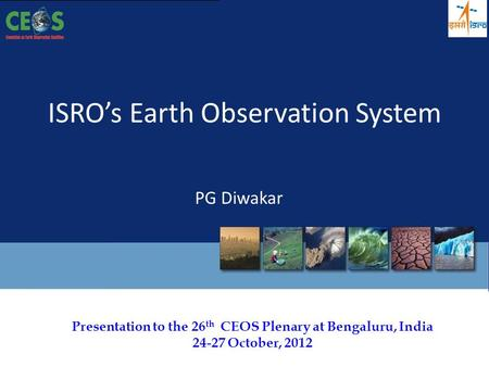 Presentation to the 26 th CEOS Plenary at Bengaluru, India 24-27 October, 2012 ISRO's Earth Observation System PG Diwakar.